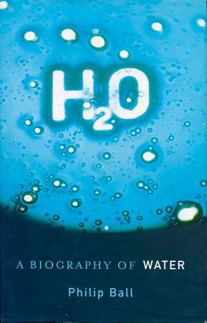 H2O: A Biography of Water. A book by Philip Ball.