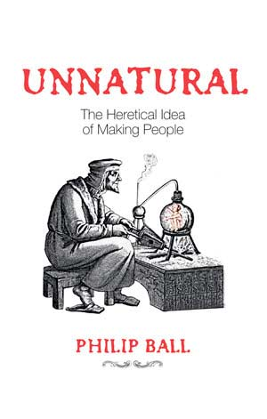 Unnatural: The Heretical Idea of Making People. A book by Philip Ball